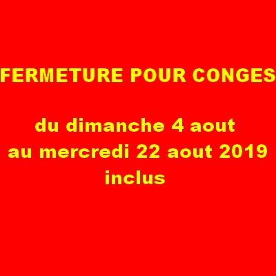 attention FERMETURE POUR CONGES DU 04/08 AU 22/08/19 inclus