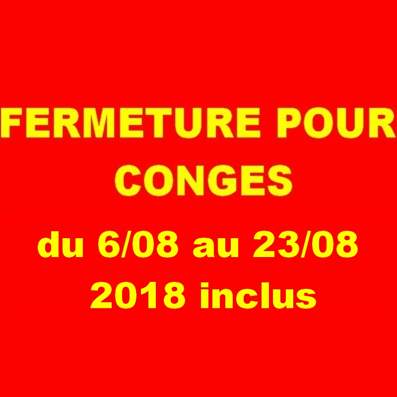 attention FERMETURE POUR CONGES DU 6/08 au 23/08 2018 inclus